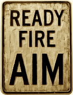 Ready ... Fire ... Aim